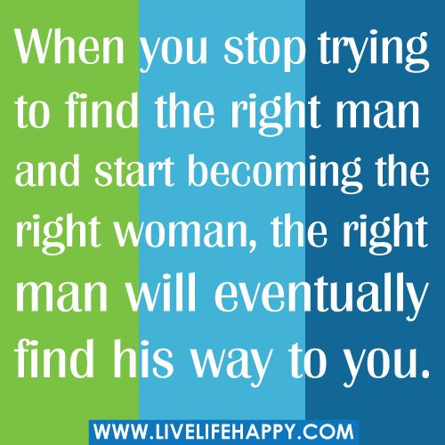 When you stop trying to find the right man and start becoming the right woman, the right man will eventually find his way to you.
