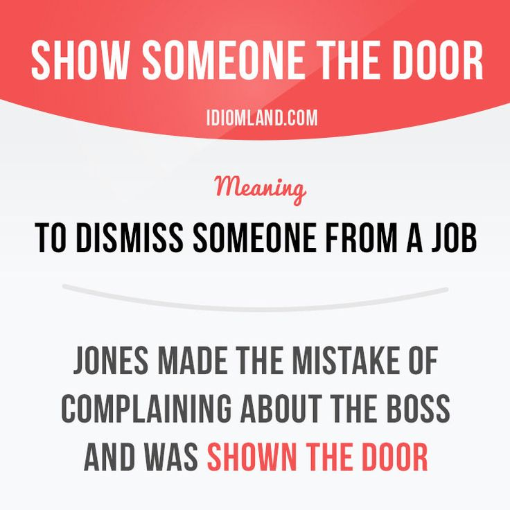 """Show someone the door"" means ""to dismiss someone from a job"". Example: Jones made the mistake of complaining about the boss and was shown the door. Learning English can be fun! Visit our website: learzing.com"
