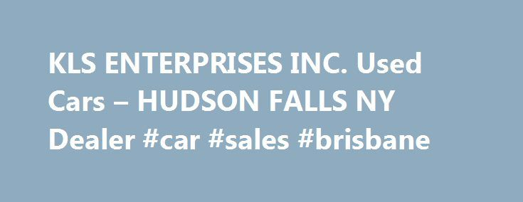 KLS ENTERPRISES INC. Used Cars – HUDSON FALLS NY Dealer #car #sales #brisbane http://remmont.com/kls-enterprises-inc-used-cars-hudson-falls-ny-dealer-car-sales-brisbane/  #used autos # KLS ENTERPRISES INC. – HUDSON FALLS NY, 12839 You can browse our entire online Used Cars, Used Pickup Trucks inventory and get a quote from your local HUDSON FALLS Used Cars. Used Pickups For Sale lot. If you're interested in Used Cars, Pickup Trucks, visit our HUDSON FALLS Used Cars, Used Pickup Trucks…