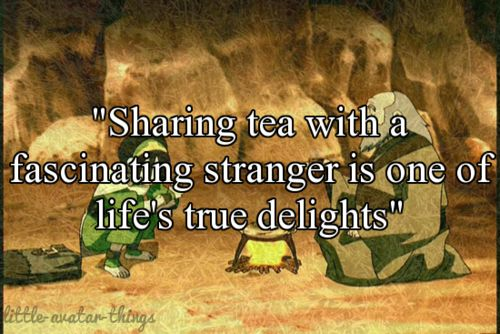 """""""Sharing tea with a fascinating stranger is one of life's true delights""""-Iroh"""