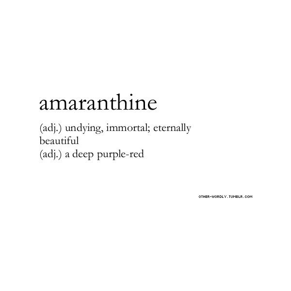 amaranthine (adj.) undying, eternally beautiful (adj.) a deep purple-red ~~ (my favorite color ~ ALW)