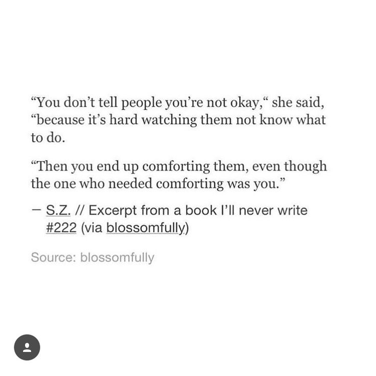 @hally0401 you don't tell people why you're not okay, because it's hard watching them not know what to do. The you end up comforting them, even though the one who needed comforting was you