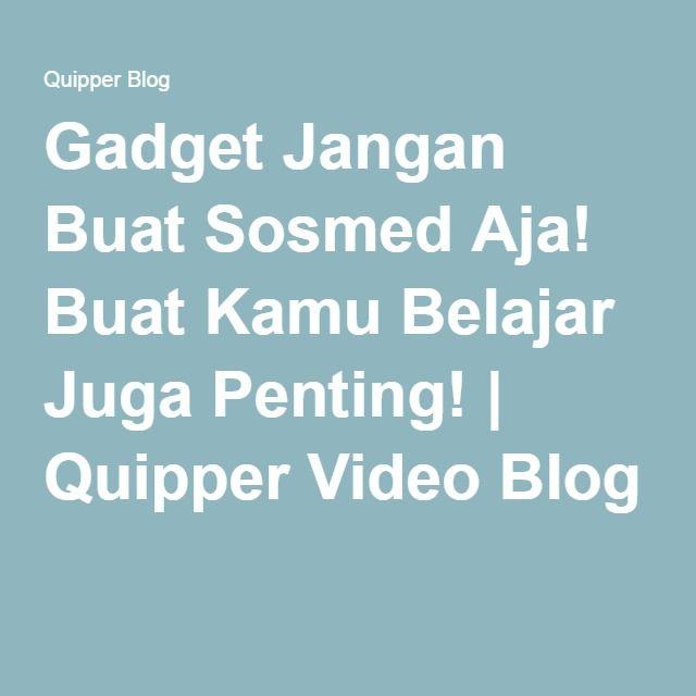 Gadget Jangan Buat Sosmed Aja! Buat Kamu Belajar Juga Penting!   Quipper Video Blog