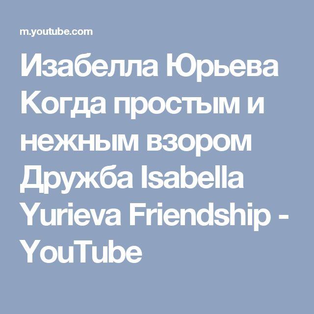 Изабелла Юрьева  Когда простым и нежным взором Дружбa  Isabella Yurieva   Friendship - YouTube