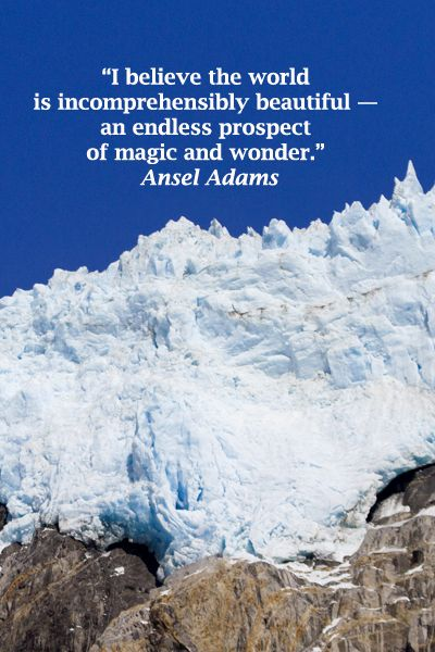 """I believe the world is incomprehensibly beautiful — an endless prospect of magic and wonder."" Ansel Adams – On image of ALASKA'S KENAI FJORDS NATIONAL PARK -- Wonder awaits in nature's grace and beauty.  Explore quotes on life's journey at http://www.examiner.com/article/travel-a-road-of-literate-quotes-about-the-journey"