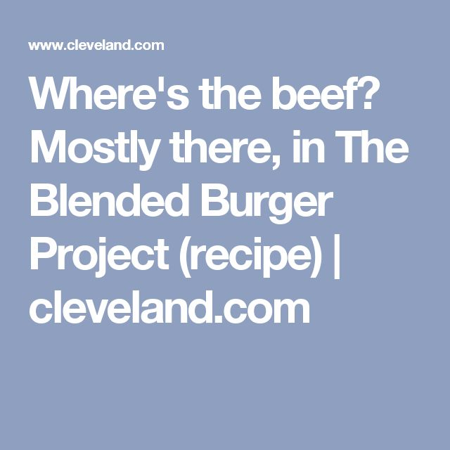 Where's the beef? Mostly there, in The Blended Burger Project (recipe) | cleveland.com
