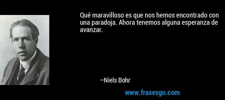 Qué maravilloso es que nos hemos encontrado con una paradoja. Ahora tenemos alguna esperanza de avanzar. – Niels Bohr