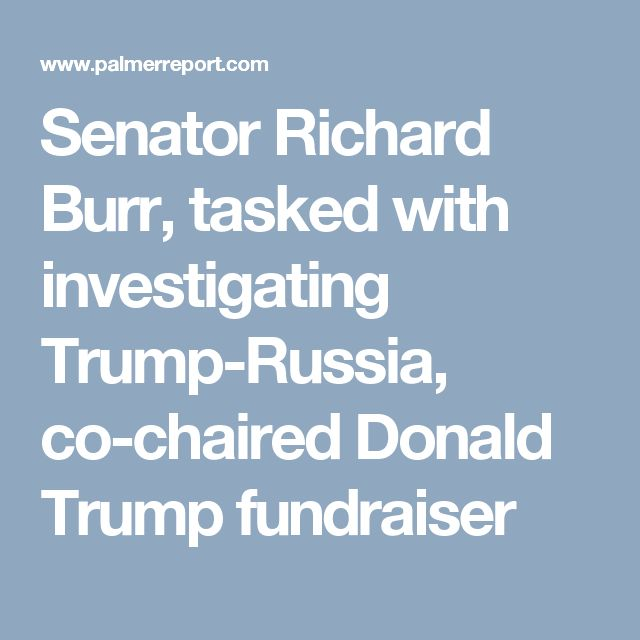 Senator Richard Burr, tasked with investigating Trump-Russia, co-chaired Donald Trump fundraiser