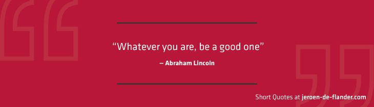 """Short Quotes - """"Whatever you are, be a good one."""" ―Abraham Lincoln"""