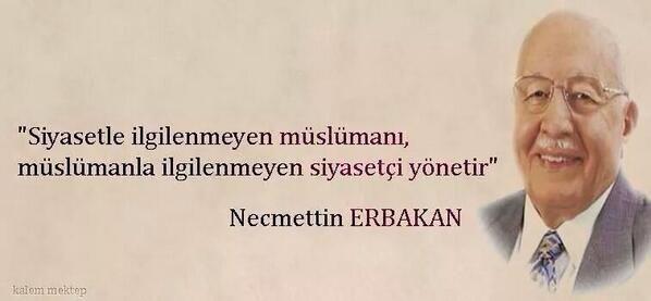 Müslümanın siyasetle işi olmaz diyenler Erbkakan Hoca'nın sözlerine kulak versin.
