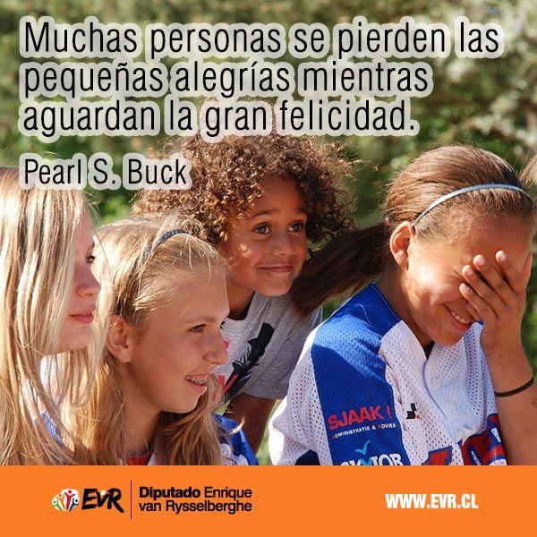 """""""Muchas personas se pierden las pequeñas alegrías mientras aguardan la gran felicidad"""". Pearl S. Buck"""