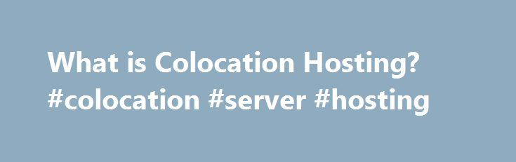 What is Colocation Hosting? #colocation #server #hosting http://tennessee.remmont.com/what-is-colocation-hosting-colocation-server-hosting/  # Colocation Hosting Legend Colocating the server gives you the greatest flexibility. You get to choose the hardware configuration of the server and the software that goes on it. The hosting company maintains the connection to the Internet and deals with environmental details such as uninterruptible power supplies (UPSs), fire controls, and air…