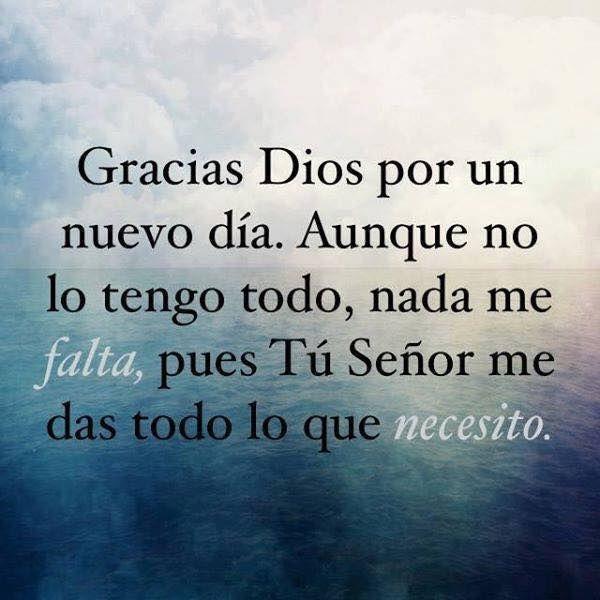 Gracias Dios por un nuevo día. Aunque no lo tengo todo, nada me falta, pues tu Señor me das todo lo que necesito.