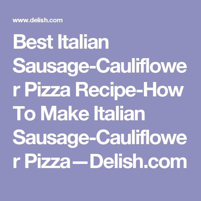 Best Italian Sausage-Cauliflower Pizza Recipe-How To Make Italian Sausage-Cauliflower Pizza—Delish.com