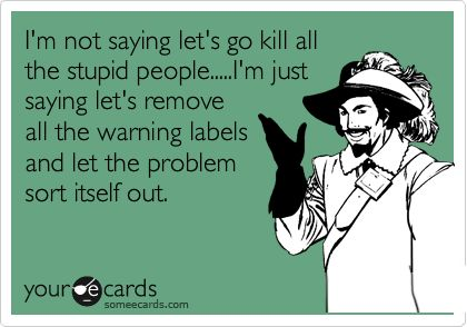 Funny Reminders Ecard: I'm not saying let's go kill all the stupid people.....I'm just saying let's remove all the warning labels and let the problem sort itself out.