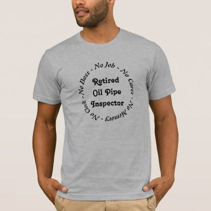 Retired Oil Pipe Inspector T-Shirt - fun gifts funny diy customize personal