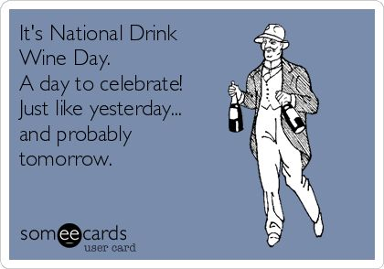 It's National Drink Wine Day. A day to celebrate! Just like yesterday... and probably tomorrow.
