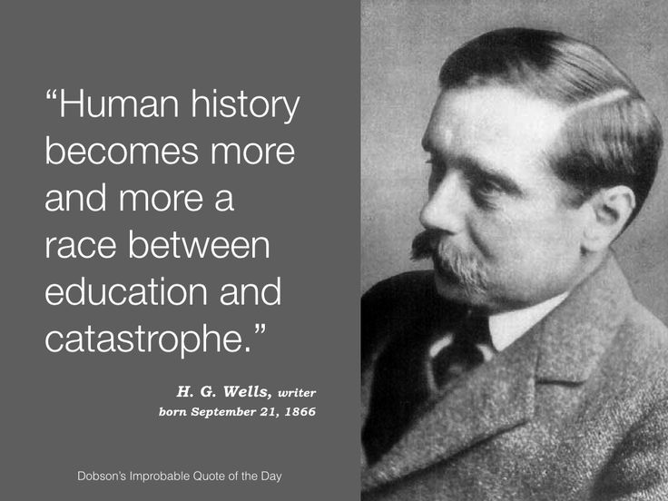 """""""Human history becomes more and more a race between education and catastrophe."""" H. G. Wells, born September 21, 1866."""