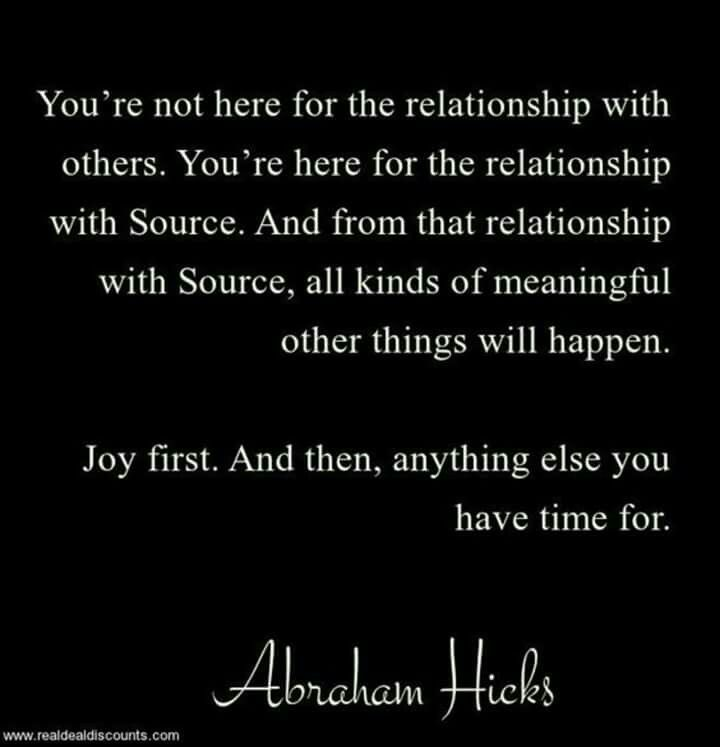 You're not here for the relationship with others. You're here for the relationship with Source. And from that relationship with Source, all kinds of meaningful other things will happen. Joy first. And then, anything else you have time for.  Abraham Hicks