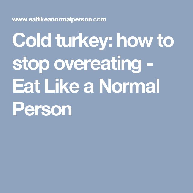 Cold turkey: how to stop overeating - Eat Like a Normal Person