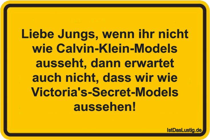 Liebe Jungs, wenn ihr nicht wie Calvin-Klein-Models ausseht, dann erwartet auch nicht, dass wir wie Victoria's-Secret-Models aussehen! ... gefunden auf https://www.istdaslustig.de/spruch/3580 #lustig #sprüche #fun #spass