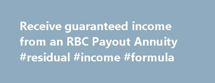 Receive guaranteed income from an RBC Payout Annuity #residual #income #formula http://income.remmont.com/receive-guaranteed-income-from-an-rbc-payout-annuity-residual-income-formula/  #income annuity calculator # Receive guaranteed income from an RBC Payout Annuity. One of the biggest worries Canadians have about retirement is whether they will have enough money to carry them through these years. With RBC Payout Annuities, you can receive guaranteed income for life, or a specific term—so…