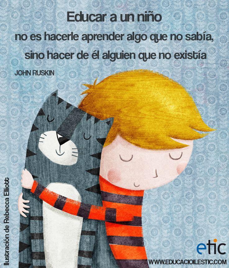 """""""Educar a un niño no es hacerle aprender algo que no sabía, sino hacer de él alguien que no existía."""" - John Ruskin"""