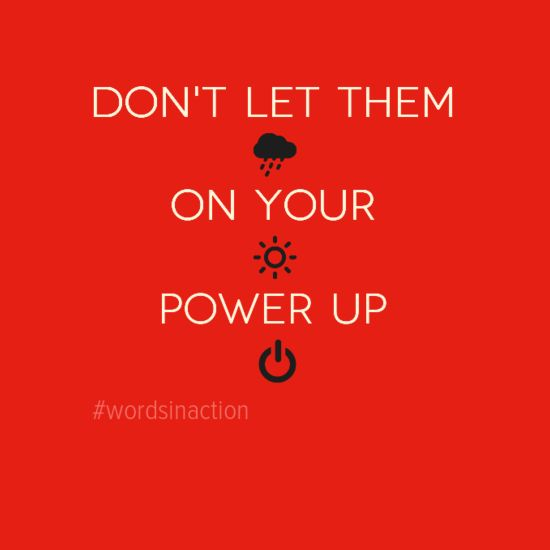 Don't let them rain on your sun shine. Power up.
