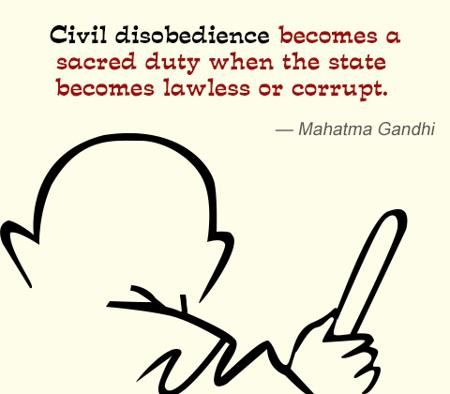 Civil disobedience becomes a scared duty when the state become lawless or currupt -Mahatma Gandhi