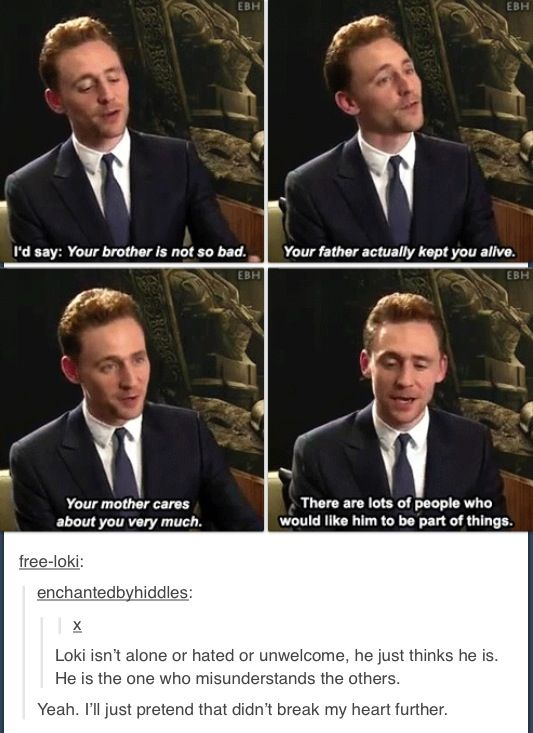 Well, people need to make it clear to him. Loki's hurt, not evil. We need a Loki movie where he feels loved.