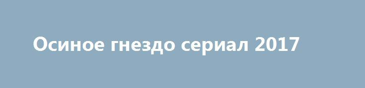 Осиное гнездо сериал 2017 http://kinofak.net/publ/melodrama/osinoe_gnezdo_serial_2017/8-1-0-5159  В огромном доме за городом с очень большими сложностями живут вместе трое поколений женщин. Кира буквально следит за всеми действиями своих дочерей, а также престарелой матери. Снова поругавшись с ней и дочками, Кира спешит на работу. Вечером Валерия, младшая дочка Киры, нашла у бабушки в комнате завещание, а сама она пропала. Когда завещание прочли, то все сразу друг с другом переругались. Лера…