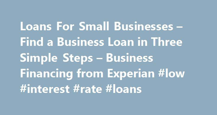 Loans For Small Businesses – Find a Business Loan in Three Simple Steps – Business Financing from Experian #low #interest #rate #loans http://loan-credit.nef2.com/loans-for-small-businesses-find-a-business-loan-in-three-simple-steps-business-financing-from-experian-low-interest-rate-loans/  #loans for small business # Loans For Small Business The Huffington 1 Post recently reported; that getting a loan for your small business, it may come down to where you go, not whom you know. Banking…