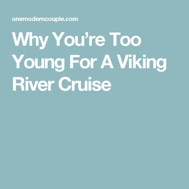 Why You're Too Young For A Viking River Cruise