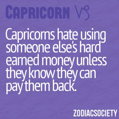Capricorns hate using someone else's hard earned money unless they know they know they can pay them back.
