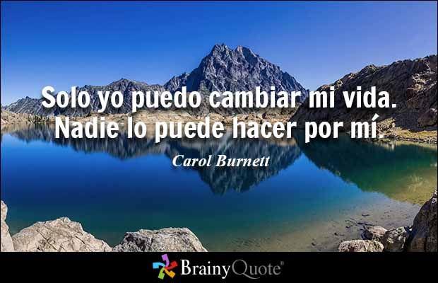 """""""Solo yo puedo cambiar mi vida. Nadie lo puede hacer por mí."""" - Carol Burnett citas de BrainyQuote.com"""