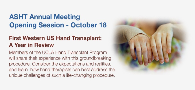 Annual Meeting Opening Session of ASHT's 35th Annual Meeting - October 18, 2012    First Western US Hand Transplant: A Year in Review -- Members of the UCLA Hand Transplant Program will  share their experience with this groundbreaking procedure. Consider the expectations and realities, and learn how hand therapists can best address the unique challenges of such a life-changing procedure.