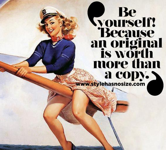 """""""Be yourself! Because an original is worth more than a copy."""""""