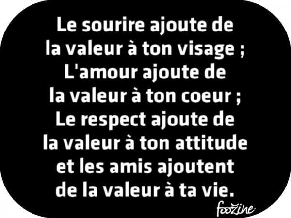 L'amour ajoute de la valeur à ton coeur ; Le respect ajoute de la valeur à ton attitude et les amis ajoutent de la valeur à ta vie.