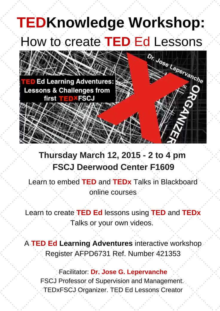 TEDKnowledge Workshop: How to create TED Ed Lessons Thursday March 12, 2015 - 2 to 4 pm  FSCJ Deerwood Center F1206  Learn to embed TED and TEDx Talks in Blackboard online courses  Learn to create TED Ed lessons using TED and TEDx Talks or your own videos.   A TED Ed Learning Adventures interactive workshop  Facilitator: Dr. Jose G. Lepervanche FSCJ Professor of Supervision and Management.  TEDxFSCJ Organizer. TED Ed Lessons Creator