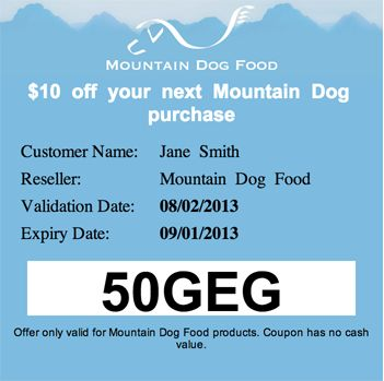 THIS IS AN EXAMPLE COUPON Keep an Eye out for our upcoming coupons! Starting this fall Mountain Dog Food will be releasing a limited number of coupons one day a month to the first individuals follow the link and fill in their info. You could get $10 or $20 of MDF product free! follow us on twitter and like us on facebook to have a better chance at catching coupon day!