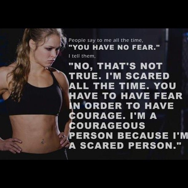 Ronda Rousey - Fear & Courage  I love this because it is how I totally feel.