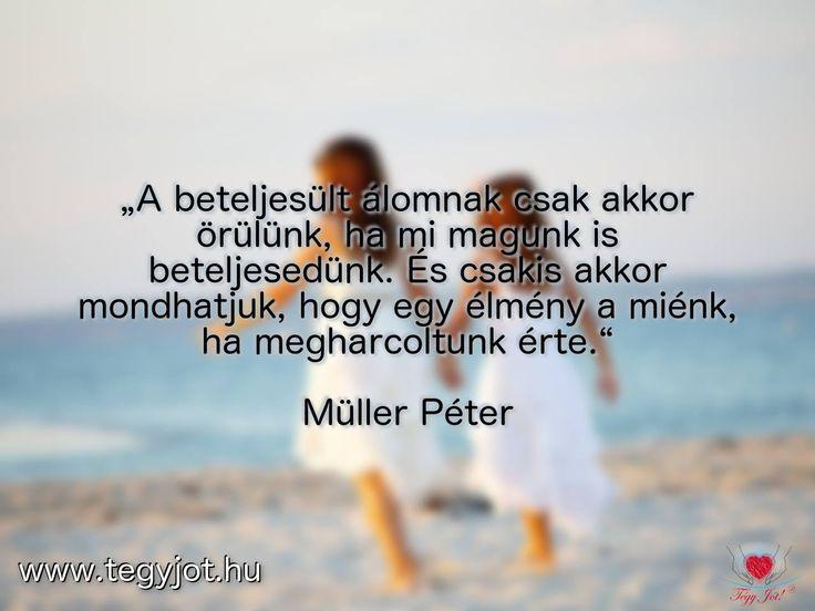 """""""A beteljesült álomnak csak akkor örülünk, ha mi magunk is beteljesedünk. És csakis akkor mondhatjuk, hogy egy élmény a miénk, ha megharcoltunk érte."""" Müller Péter"""