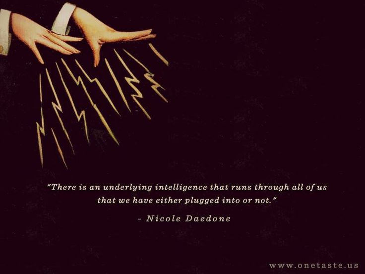 """""""There is an underlying intelligence that runs through all of us that we have either plugged into or not."""" - Nicole Daedone"""