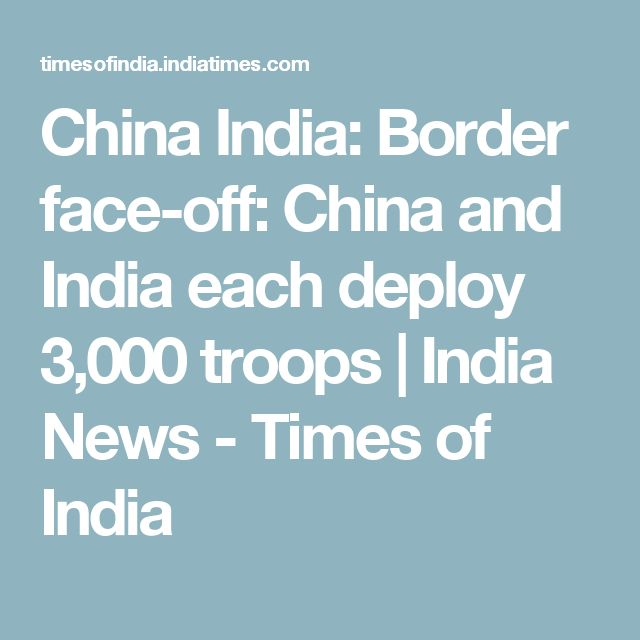 China India: Border face-off: China and India each deploy 3,000 troops | India News - Times of India