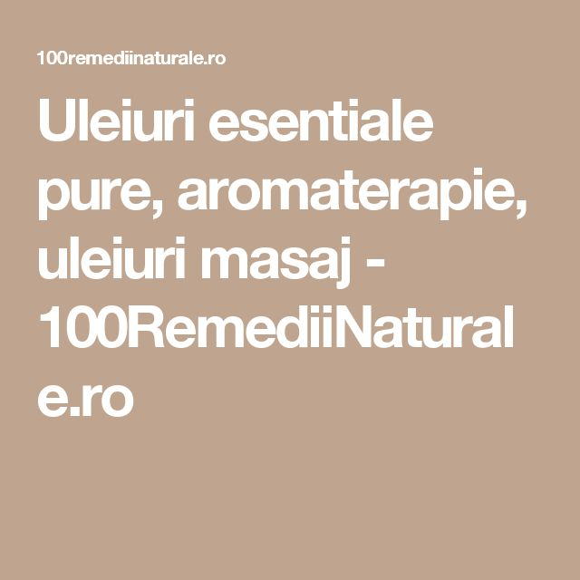 Uleiuri esentiale pure, aromaterapie, uleiuri masaj - 100RemediiNaturale.ro