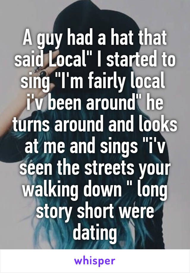 """A guy had a hat that said Local"""" I started to sing """"I'm fairly local  i'v been…"""