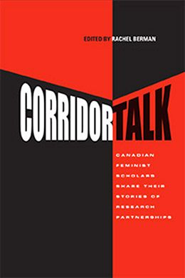 Corridor Talk: Canadian Feminist Scholars Share Stories of Research Partnerships edited by Rachel Berman (Oct 2013): In this collection, the authors illuminate the struggles and the successes encountered in the research partnership process. The authors come from a variety of disciplines, are at various stages of their academic careers, may or may not be part of the academy, adopt a variety of feminist lenses, have a range of research partners, and focus on a range of research topics. $29.95