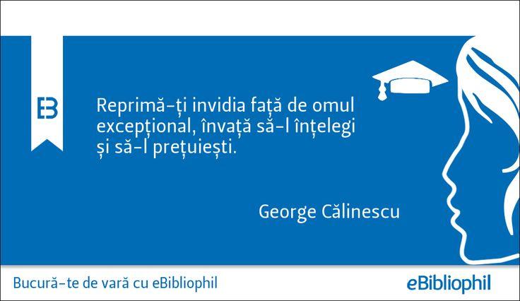"""""""Reprimă-ți invidia față de omul excepțional, învață să-l înțelegi și să-l prețuiești."""" - George Călinescu"""