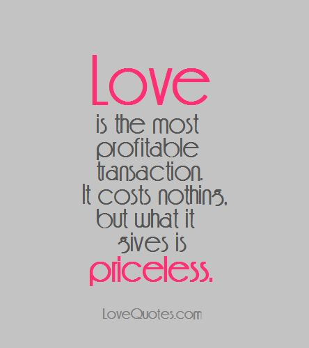 love is the most profitable transaction it costs nothing but what it gives is