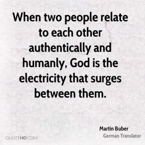 When two people relate to each other authentically and humanly, God is the electricity that surges between them. -Martin Buber